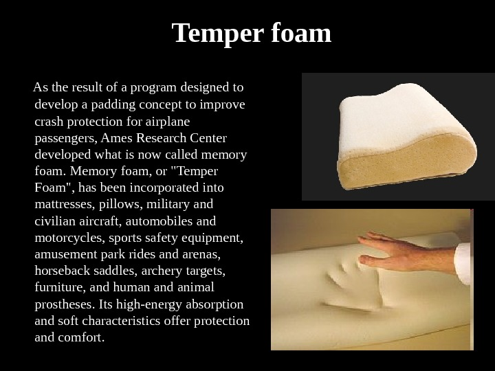 Temper foam  As the result of a program designed to develop a padding concept to