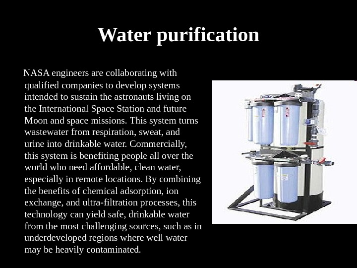 Water purification  NASA engineers are collaborating with qualified companies to develop systems intended to sustain