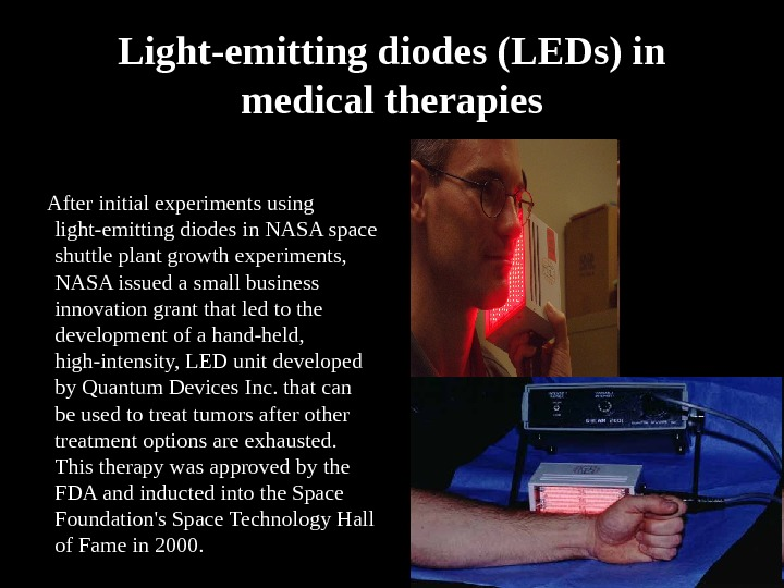 Light-emitting diodes (LEDs) in medical therapies  After initial experiments using light-emitting diodes in NASA space