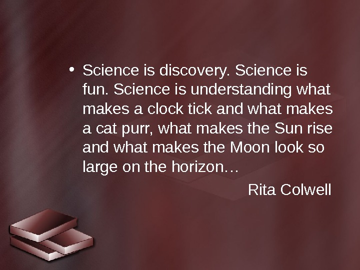 • Science is discovery. Science is fun. Science is understanding what makes a clock tick