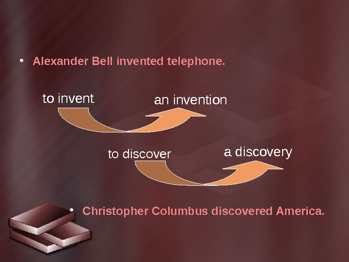 to invent • Alexander Bell invented telephone.  • Christopher Columbus discovered America. to discover an