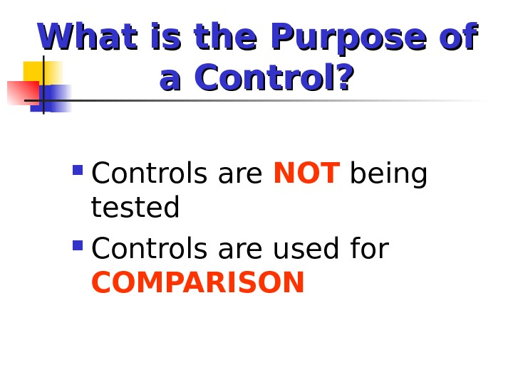 What is the Purpose of a Control?  Controls are NOT being tested Controls are used