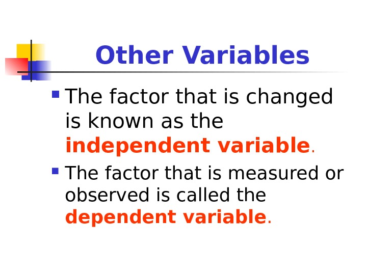 Other Variables The factor that is changed is known as the independent variable.  The factor