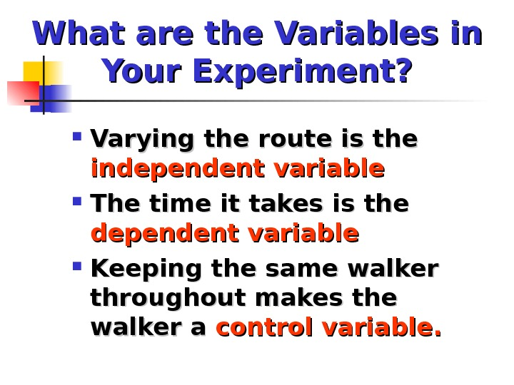 What are the Variables in Your Experiment?  Varying the route is the independent variable The
