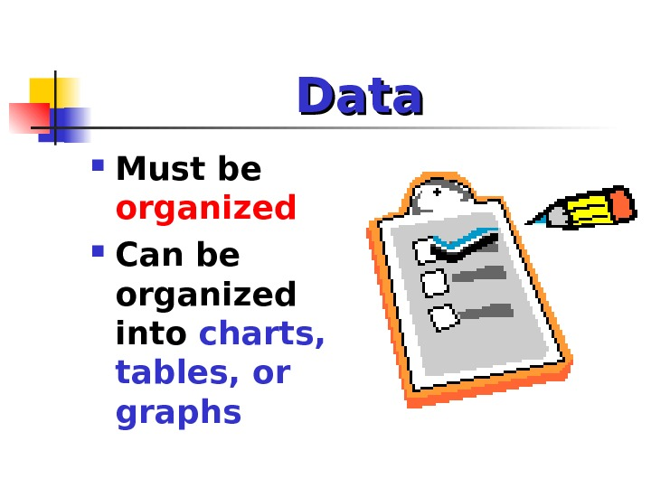Data Must be  organized Can be organized into charts,  tables, or graphs