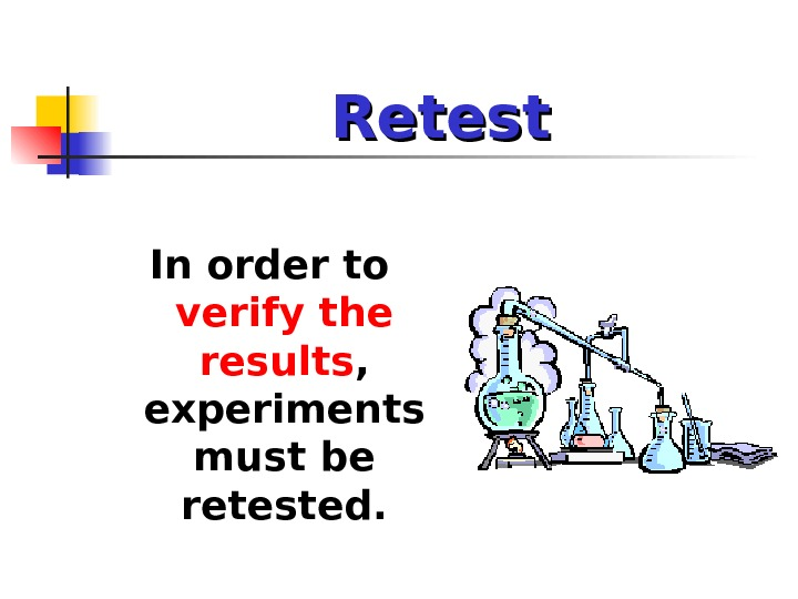 Retest In order to verify the results ,  experiments must be retested.