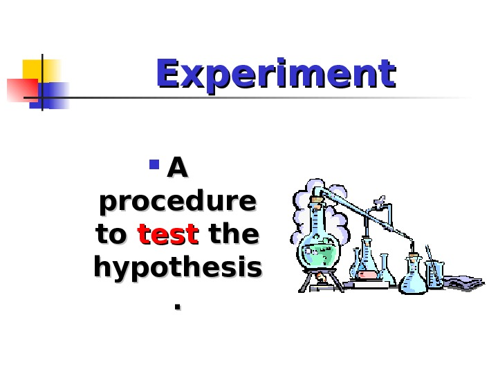 Experiment A A procedure to to test the hypothesis. .