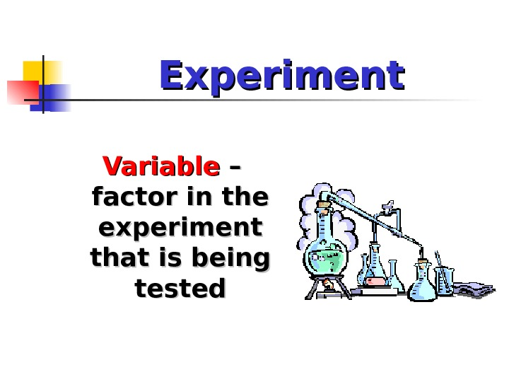 Experiment Variable – – factor in the experiment that is being tested