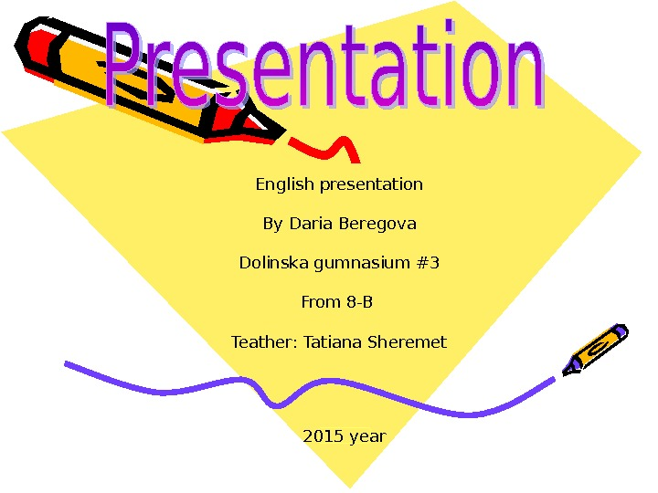 English presentation By Daria Beregova Dolinska gumnasium #3 From 8 -B Teather: Tatiana Sheremet