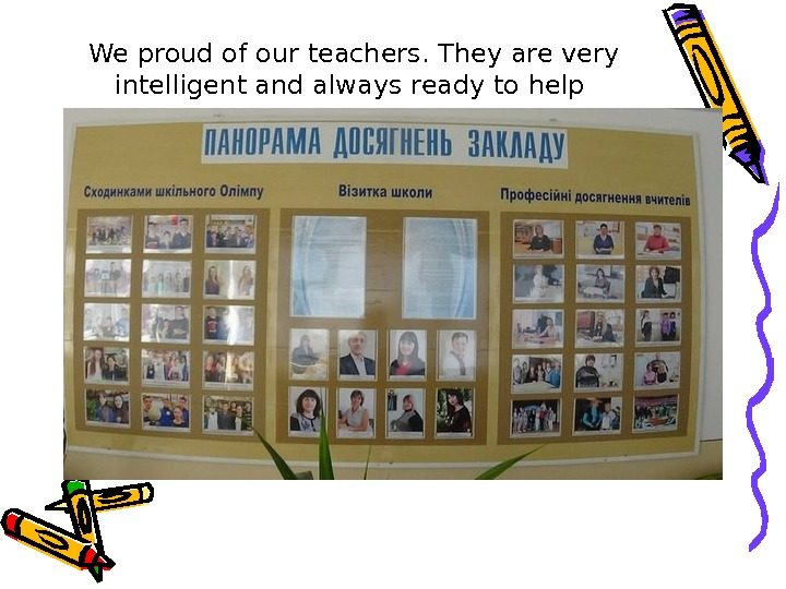 We proud of our teachers. They are very intelligent and always ready to help