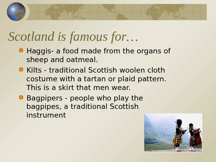 Scotland is famous for… Haggis- a food made from the organs of sheep and