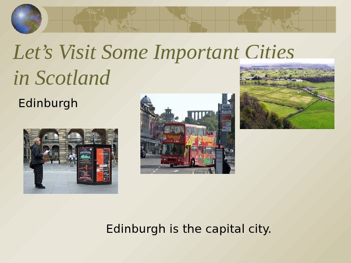 Let's Visit Some Important Cities in Scotland Edinburgh is the capital city.