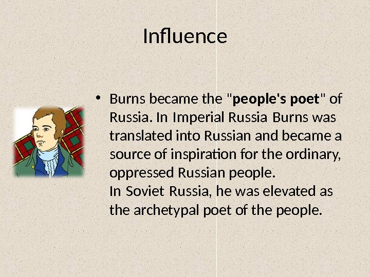 Influence • Burns became the  people's poet  of Russia. In Imperial Russia Burns was
