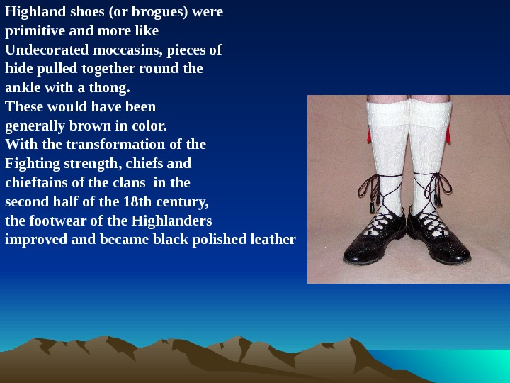 Highland shoes (or brogues) were primitive and more like Undecorated moccasins, pieces of hide pulled together
