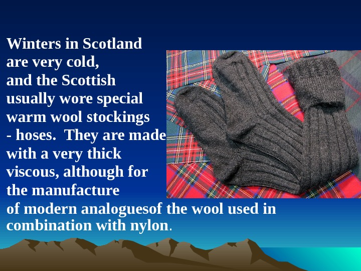 Winters in Scotland are very cold, and the Scottish usually wore special warm wool stockings -