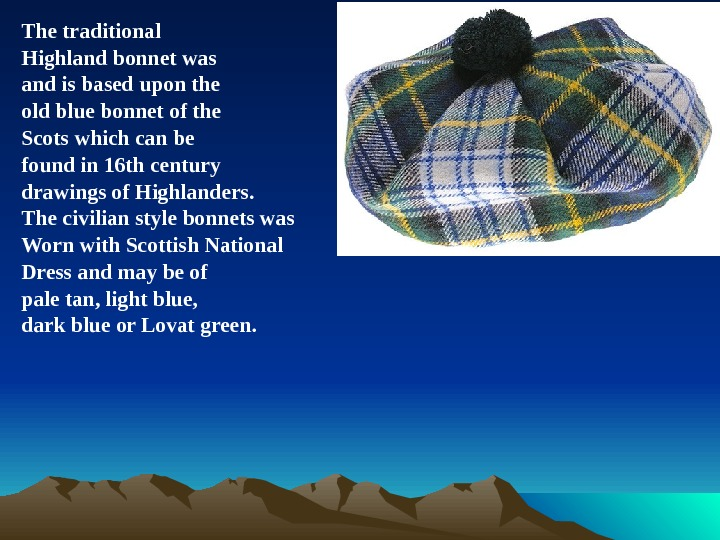 The traditional Highland bonnet was and is based upon the old blue bonnet of the Scots