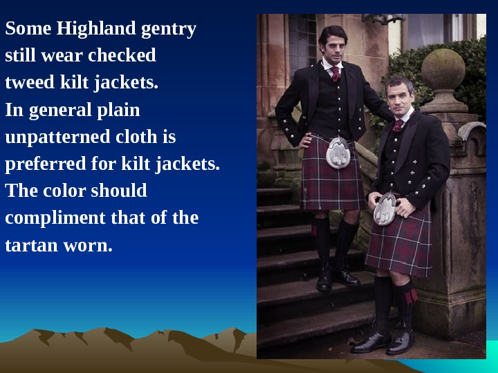 Some Highland gentry still wear checked tweed kilt jackets.  In general plain unpatterned cloth is