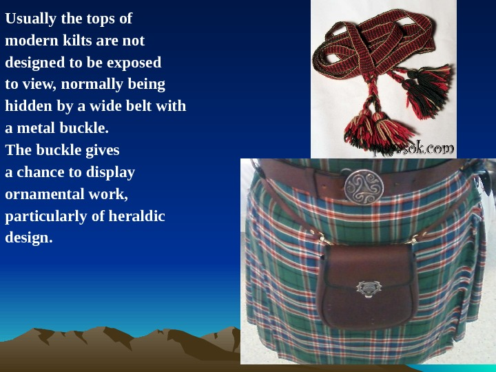 Usually the tops of modern kilts are not designed to be exposed to view, normally being