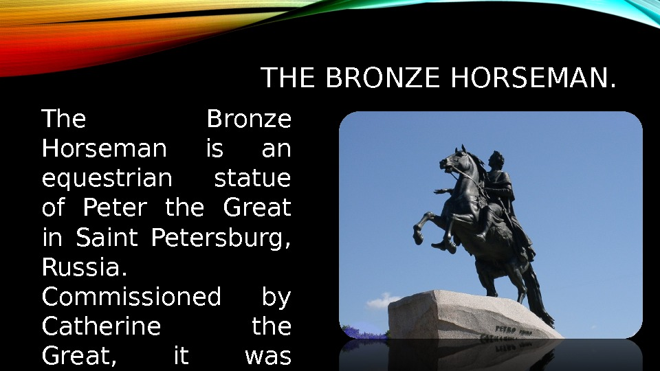 THE BRONZE HORSEMAN. The Bronze Horseman is an equestrian  statue of Peter the Great in