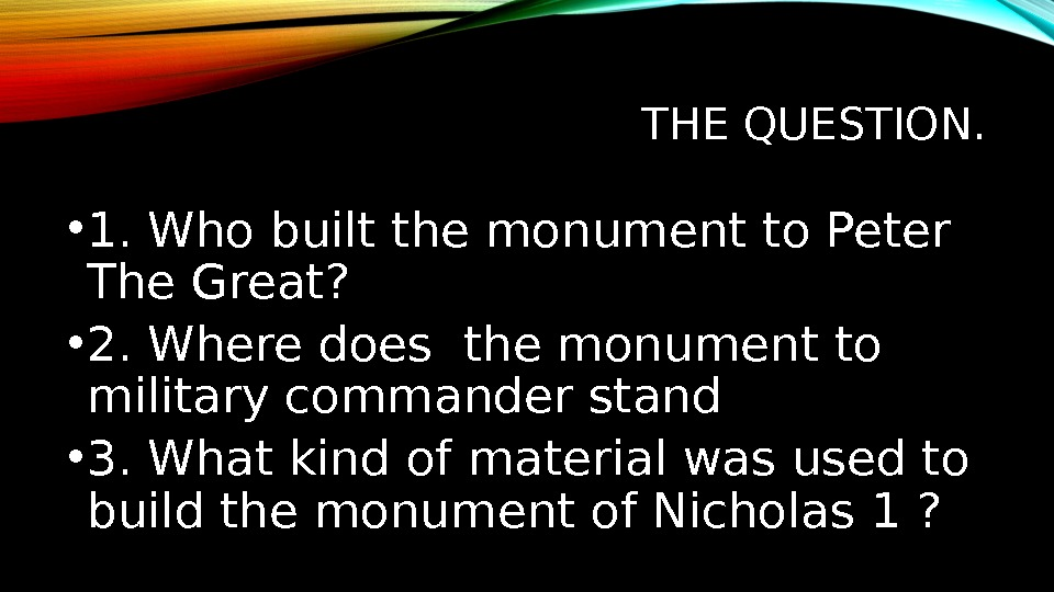 THE QUESTION.  • 1. Who built the monument to Peter The Great ?  •