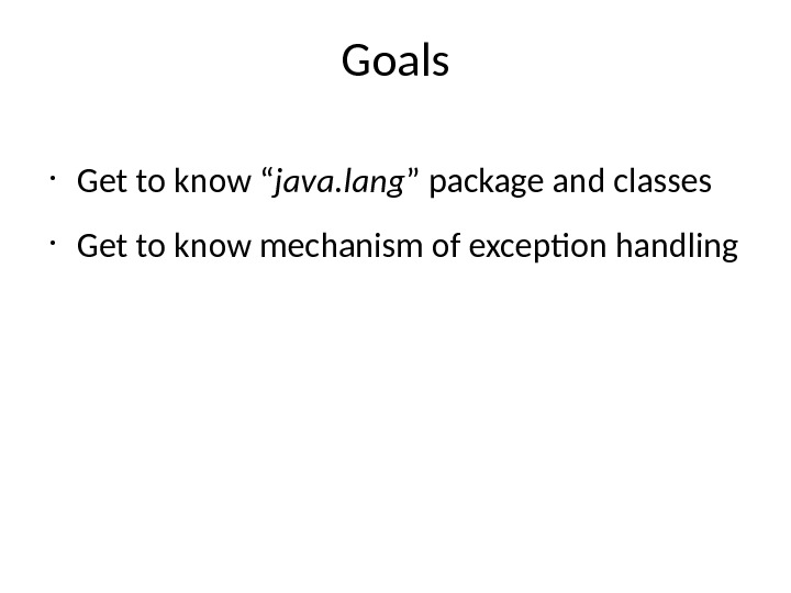 "Goals • Get to know "" java. lang "" package and classes • Get to know"