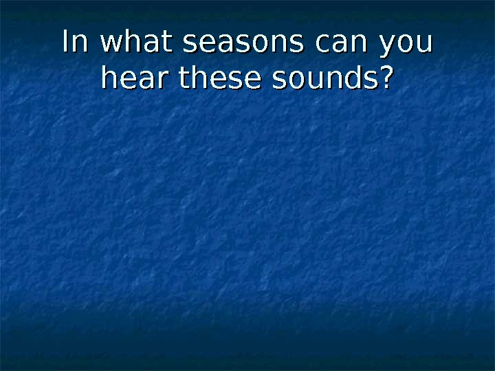In what seasons can you hear these sounds?