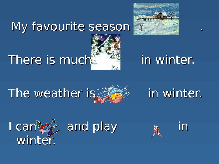 My favourite season is   .  There is much   in