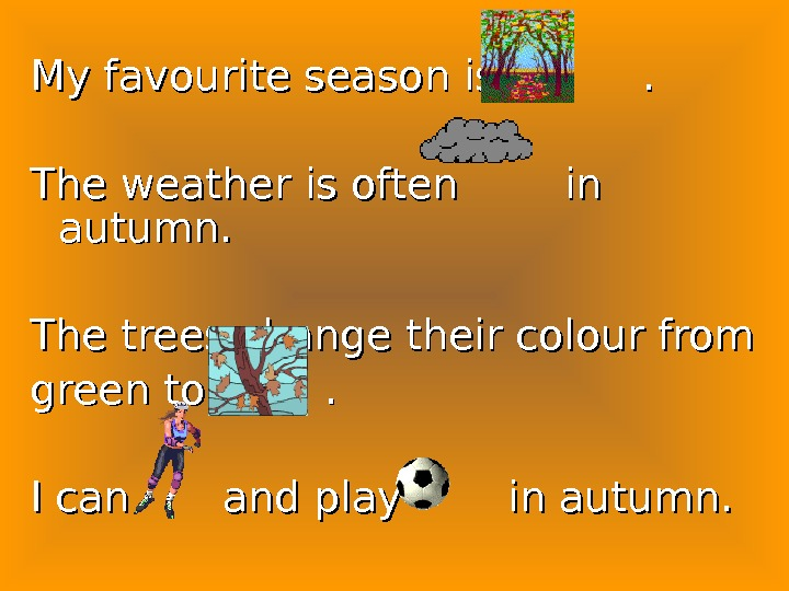 My favourite season is   . The weather is often  in autumn. The trees