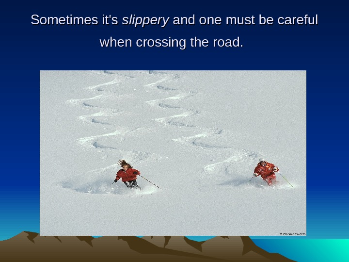 Sometimes it's slippery and one must be careful when crossing the road.