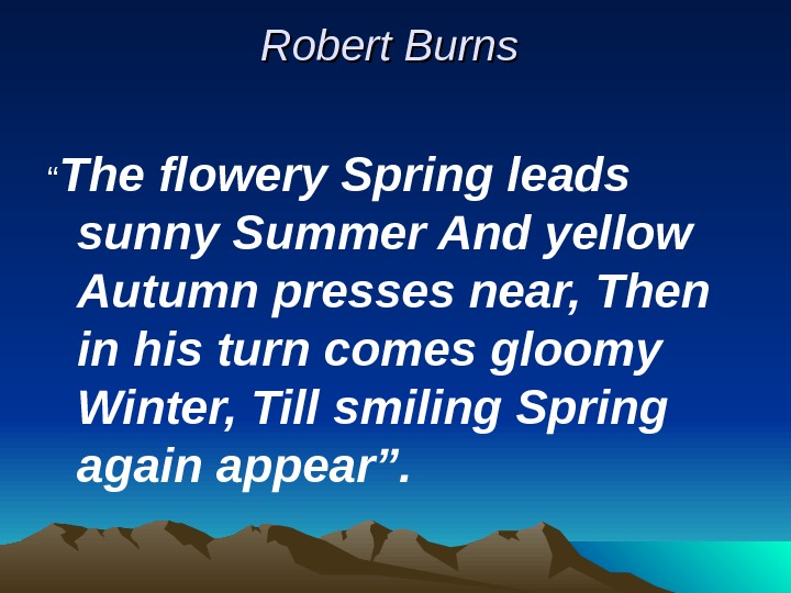 "Robert Burns  "" The flowery Spring leads sunny Summer And yellow Autumn presses"