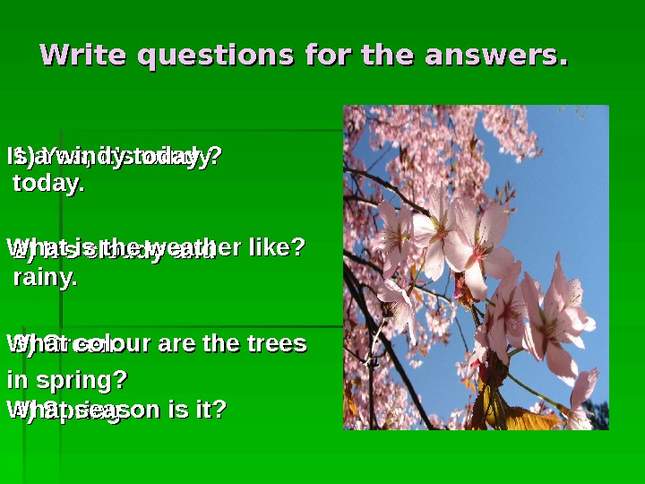 Write questions for the answers.  1) Yes, it's windy today.  2) It's