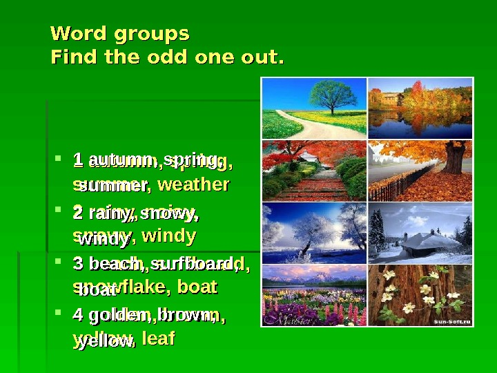 Word groups Find the odd one out.  1 autumn, spring,  summer, weather
