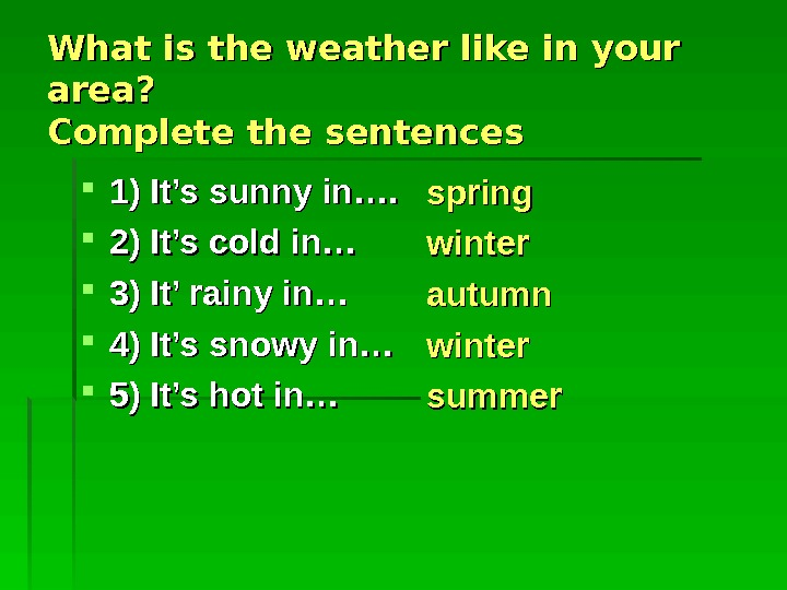 What is the weather like in your area?  Complete the sentences 1) It's