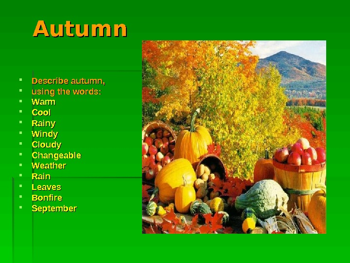 Autumn Describe autumn,  using the words : :  Warm Cool Rainy Windy