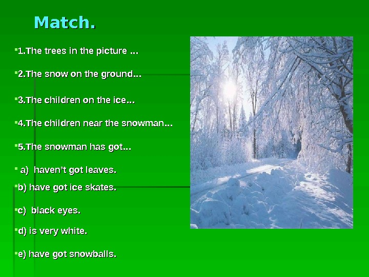 Match.  1. The trees in the picture … 2. The snow on the ground…