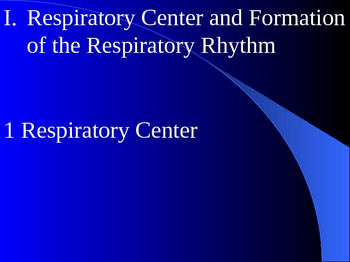 I. Respiratory Center and Formation of the Respiratory Rhythm 1 Respiratory Center