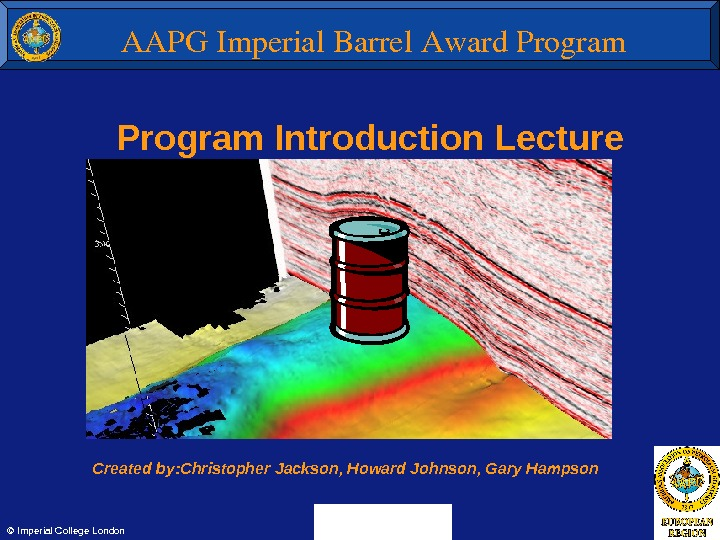 Program Introduction Lecture Created by: Christopher Jackson, Howard Johnson, Gary Hampson © Imperial College