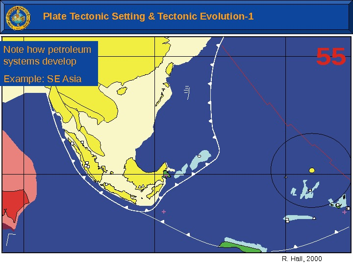 55 R. Hall, 2000 Plate Tectonic Setting & Tectonic Evolution-1 Note how petroleum systems develop