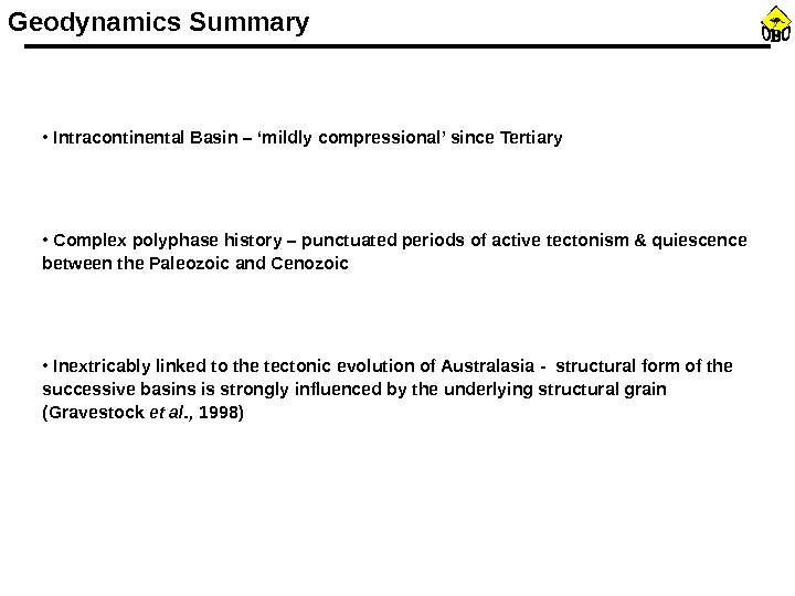 Geodynamics Summary •  Intracontinental Basin – 'mildly compressional' since Tertiary •  Complex polyphase history