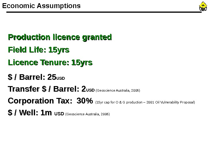 Economic Assumptions Production licence granted Field Life: 15 yrs Licence Tenure: 15 yrs $ / Barrel: