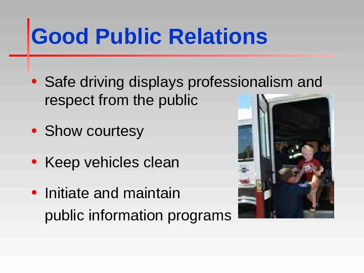 Good Public Relations • Safe driving displays professionalism and respect from the public • Show courtesy