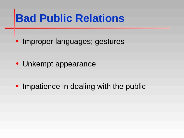 Bad Public Relations • Improper languages; gestures • Unkempt appearance • Impatience in dealing with the