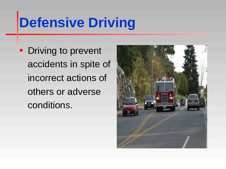 Defensive Driving • Driving to prevent accidents in spite of incorrect actions of others or adverse