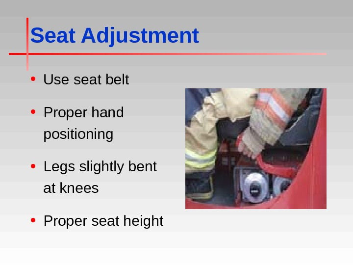 Seat Adjustment • Use seat belt • Proper hand positioning • Legs slightly bent at knees