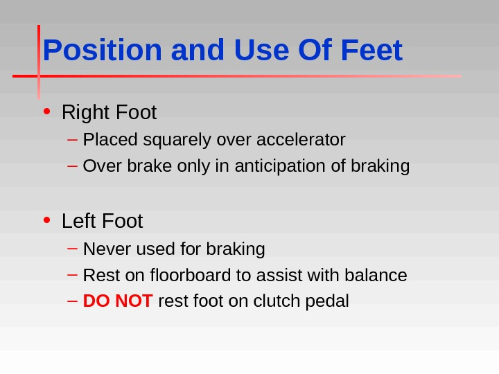 Position and Use Of Feet • Right Foot – Placed squarely over accelerator – Over brake