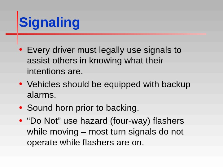 Signaling • Every driver must legally use signals to assist others in knowing what their intentions