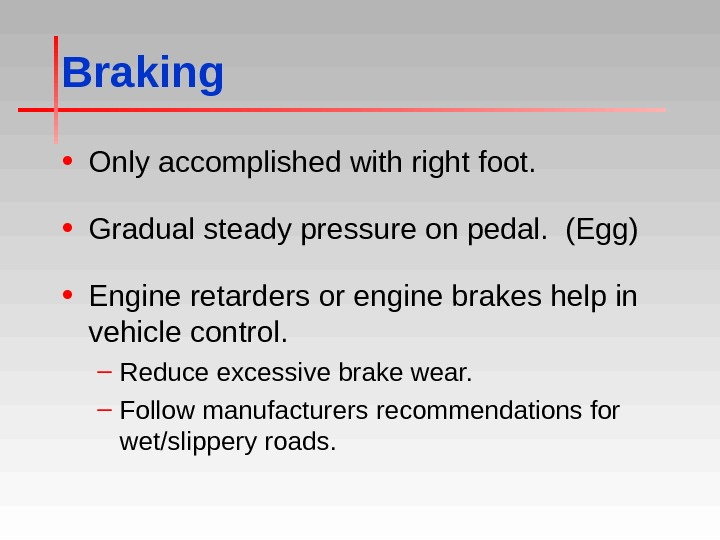 Braking • Only accomplished with right foot.  • Gradual steady pressure on pedal.  (Egg)