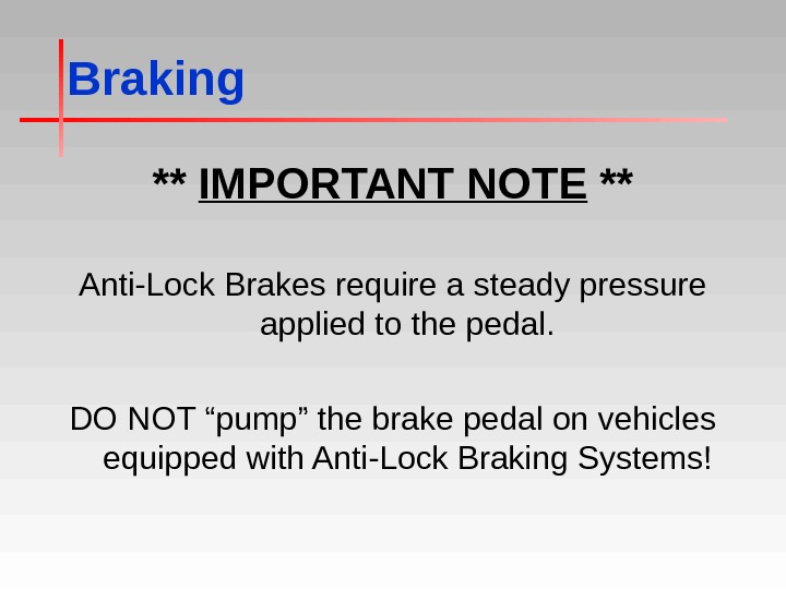 Braking ** IMPORTANT NOTE ** Anti-Lock Brakes require a steady pressure applied to the pedal. DO