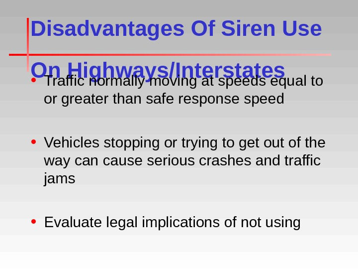 Disadvantages Of Siren Use On Highways/Interstates • Traffic normally moving at speeds equal to or greater