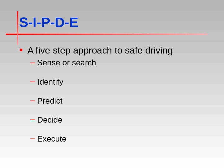 S-I-P-D-E • A five step approach to safe driving – Sense or search – Identify –